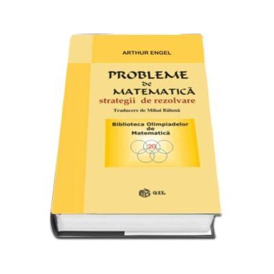 Probleme de matematica, strategii de rezolvare - Arthur Engel (Biblioteca Olimpiadelor de Matematica)