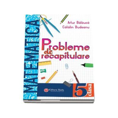 Probleme de recapitulare. Matematica. Clasa a V-a - Artur Balauca