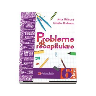 Probleme de recapitulare. Matematica. Clasa a VI-a - Artur Balauca