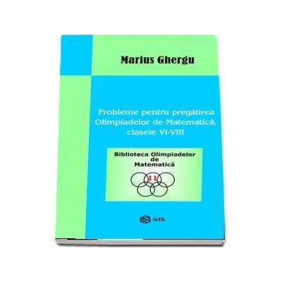 Probleme pentru pregatirea Olimpiadelor de Matematica clasele VI-VIII - Marius Ghergu (Biblioteca Olimpiadelor de Matematica)