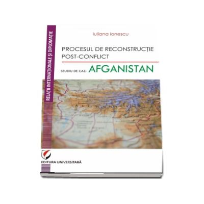 Procesul de reconstructie post-conflict. Studiu de caz: Afganistan - Iuliana Ionescu