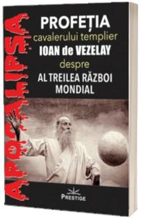Profetia cavalerului templier Ioan de Vezelay, despre al Treilea Razboi Mondial