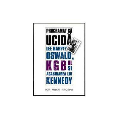 Programat sa ucida: Lee Harvey Oswald, KGB-ul si asasinarea lui Kennedy