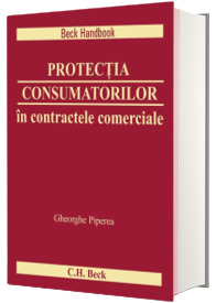 Protectia consumatorilor in contractele comerciale. Ghid de evitare a ambiguitatilor si a confuziei generate de legislatia schimbatoare si practica judiciara neunitara