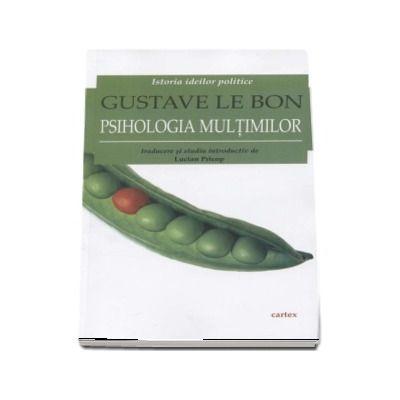 Psihologia multimilor - Istoria ideilor politice - Gustave Le Bon (Traducere si studiu introductiv de Lucian Pricop, editia a II-a, revizuita)