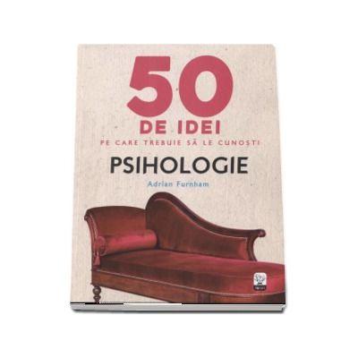 Psihologie - 50 de idei pe care trebuie sa le cunosti (Adrian Furnham)