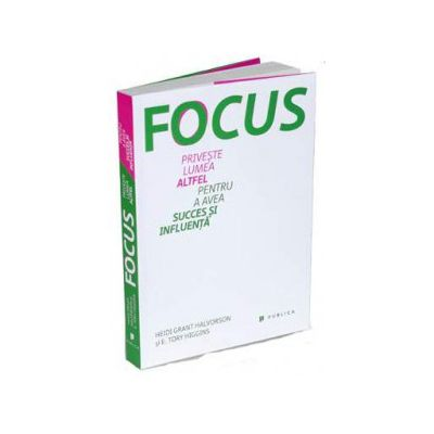 Focus - Priveste lumea altfel pentru a avea succes si influenta - Heidi Grant Halvorson