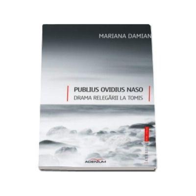 Publius Ovidius Naso - Mariana Damian. Drama relegarii la Tomis