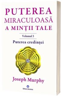 Puterea credintei. Puterea miraculoasa a mintii tale, volumul 3 - Joseph Murphy