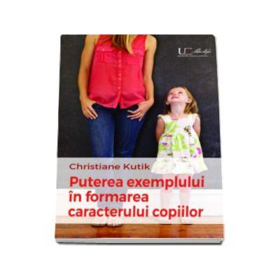 Puterea exemplului in formarea caracterului copilului - Christiane Kutik