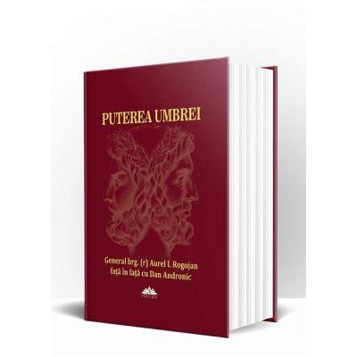 PUTEREA UMBREI - General brg. (r) Aurel I. Rogojan fata in fata cu Dan Andronic - Editie cartonata si supracopertata