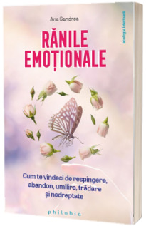Ranile emotionale: cum sa te vindeci de respingere, abandon, umilire, tradare si nedreptate