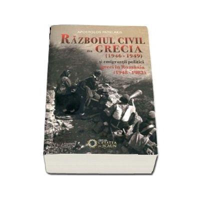 Razboiul civil din Grecia (1946 - 1949) si emigrantii politici greci in Romania (1948 - 1982) - Apostolos Patelakis