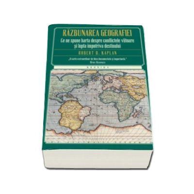 Razbunarea geografiei - Ce ne spune harta despre conflictele viitoare si lupta impotriva destinului (Editie Paperback)