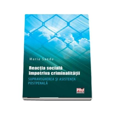 Reactia sociala impotriva criminalitatii. Supravegherea si asistenta postpenala - Maria Sandu