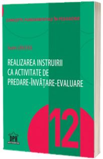 Realizarea instruirii ca activitate de predare-invatare-evaluare - Vol. 12