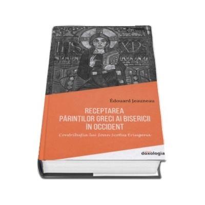 Receptarea Parintilor greci ai Bisericii in Occident. Contributia lui Ioan Scotus Eriugena - Edouard Jeauneau