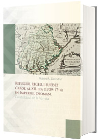 Refugiul regelui suedez Carol al XII-lea (1709-1714) in Imperiul Otoman
