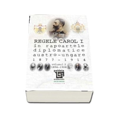 Regele Carol I in rapoartele diplomatice austro-ungare (1877-1914). vol.2 (1896-1908)