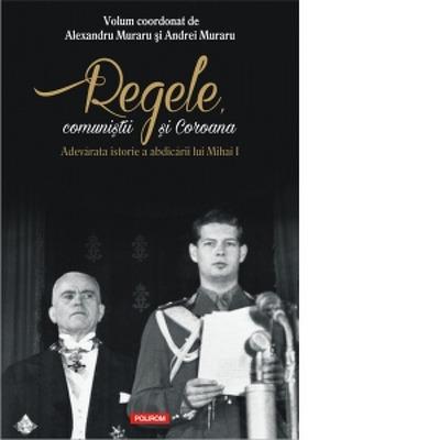 Regele, comunistii si Coroana. Adevarata istorie a abdicarii lui Mihai I - Volum coordonat de Andrei Muraru , Alexandru Muraru