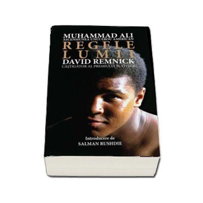 Regele lumii. Muhammad Ali si ascensiunea unui erou american - David Remnick (Colectia iLegend)