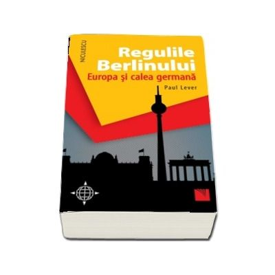 Regulile Berlinului. Europa si calea germana - Paul Lever