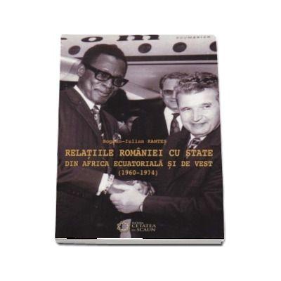 Relatiile Eomaniei cu state din Africa Ecuatoriala si de Vest (1960-1974) - Bogdan-Iulian Rantes