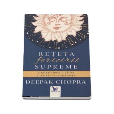 Reteta fericirii supreme - 7 Chei pentru a obtine bucurie si iluminare - Deepak Chopra