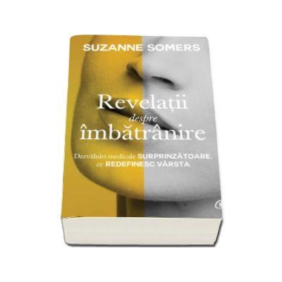 Revelatii despre imbatranire - Dezvaluiri medicale surprinzatoare, ce redefinesc varsta (Suzanne Somers)