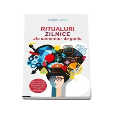 Ritualuri zilnice ale oamenilor de geniu. 160 de strategii de succes aflate la originea celor mai cunoscute creatii ale omenirii