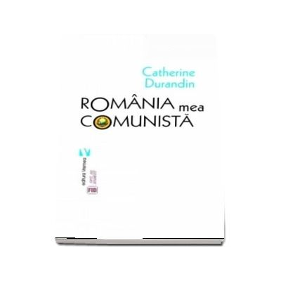 Romania mea comunista - Catherine Durandin