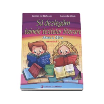 Sa dezlegam tainele textelor literare, pentru clasa a III-a, semestrul I - L3i1 (Carmen Iordachescu)