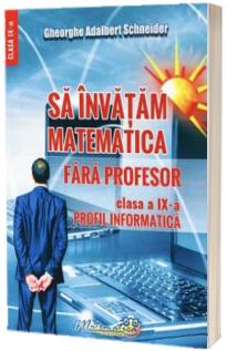 Sa invatam matematica fara profesor. Clasa a IX-a. Profil informatica