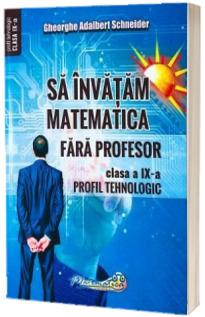 Sa invatam matematica fara profesor. Clasa a IX-a. Profil tehnologic