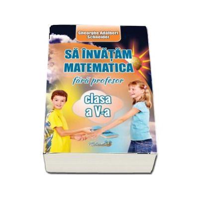 Sa invatam matematica fara profesor, clasa a V-a (Gheorghe-Adalbert Schneider)
