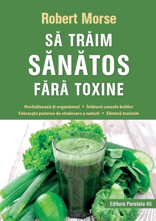 Sa traim sanatos fara toxine. Ghid fundamental. Alimente si plante naturale pentru regenerarea celulara completa