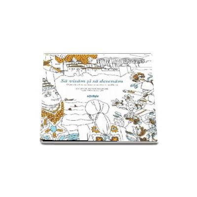 Sa visam si sa desenam - O carte de colorat cu minunate aventuri in jurul lumii