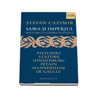 Sabia si imperiul - Militari la carma statului (Stefan Cazimir)