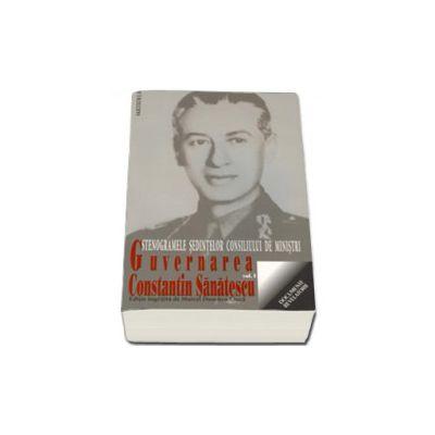 GUVERNAREA CONSTANTIN SANATESCU. Stenogramele sedintelor consiliului de ministri. vol I (august - noiembrie 1944)