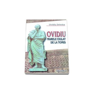 Ovidiu. Marele exilat de la Tomis (Ovidiu Drimba)