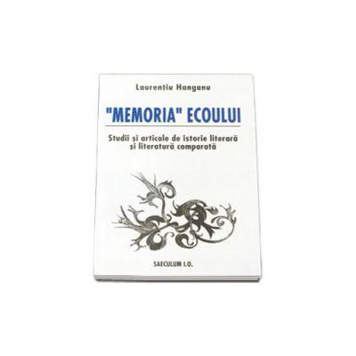 """""""Memoria"""" ecoului. Studii si articole de istorie literara si literatura comparata."""