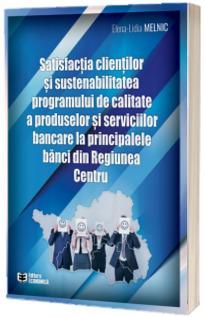 Satisfactia clientilor si sustenabilitatea programului de calitate a produselor si serviciilor bancare la principalele banci din Regiunea Centru