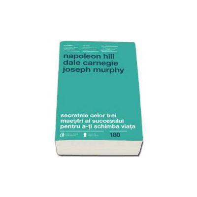 Secretele celor trei maestri ai succesului pentru a-ti schimba viata - Napoleon Hill - Dale Carnegie - Joseph Murphy