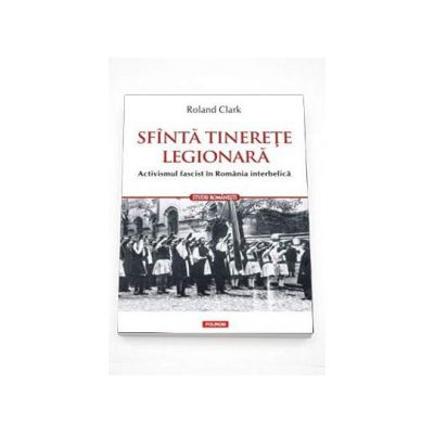 Sfinta tinerete legionara. Activismul fascist in Romania interbelica - Traducere de Marius-Adrian Hazaparu