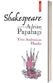 Shakespeare interpretat de Adrian Papahagi Titus Andronicus. Hamlet