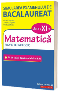 Simularea examenului de bacalaureat. Matematica. Clasa a XI-a. Profil tehnologic. 30 de de teste, dupa modelul M.E.N.