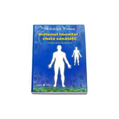 Sistemul imunitar, cheia sanatatii. O abordare holistica. Editia a IV-a, revizuita si adaugita (Mihaita Toma)