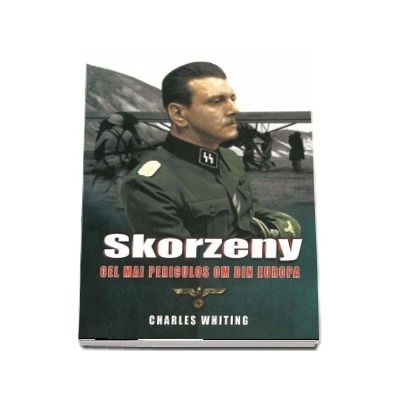 Skorzeny. Cel mai periculos om din Europa - Charles Whiting