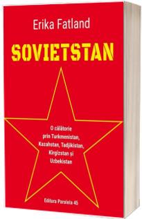SOVIETSTAN. O calatorie prin Turkmenistan, Kazahstan, Tadjikistan, Kirgizstan si Uzbekistan