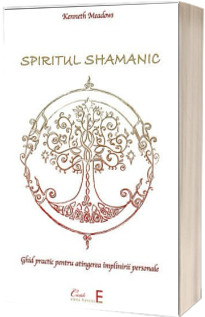 Spiritul shamanic. Ghid practic pentru atingerea implinirii personale